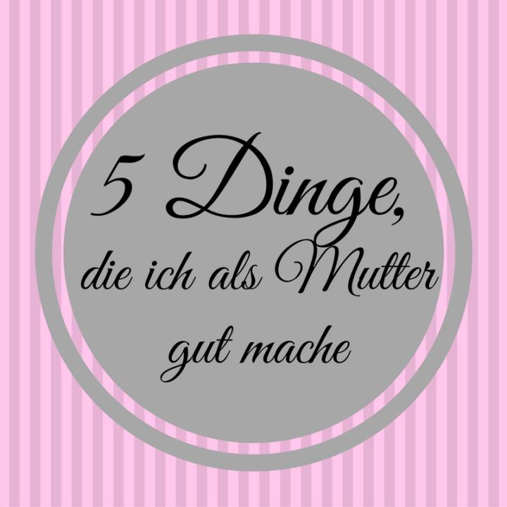5 Dinge die ich als Mutter gut mache Frau Piefke schreibt rosa